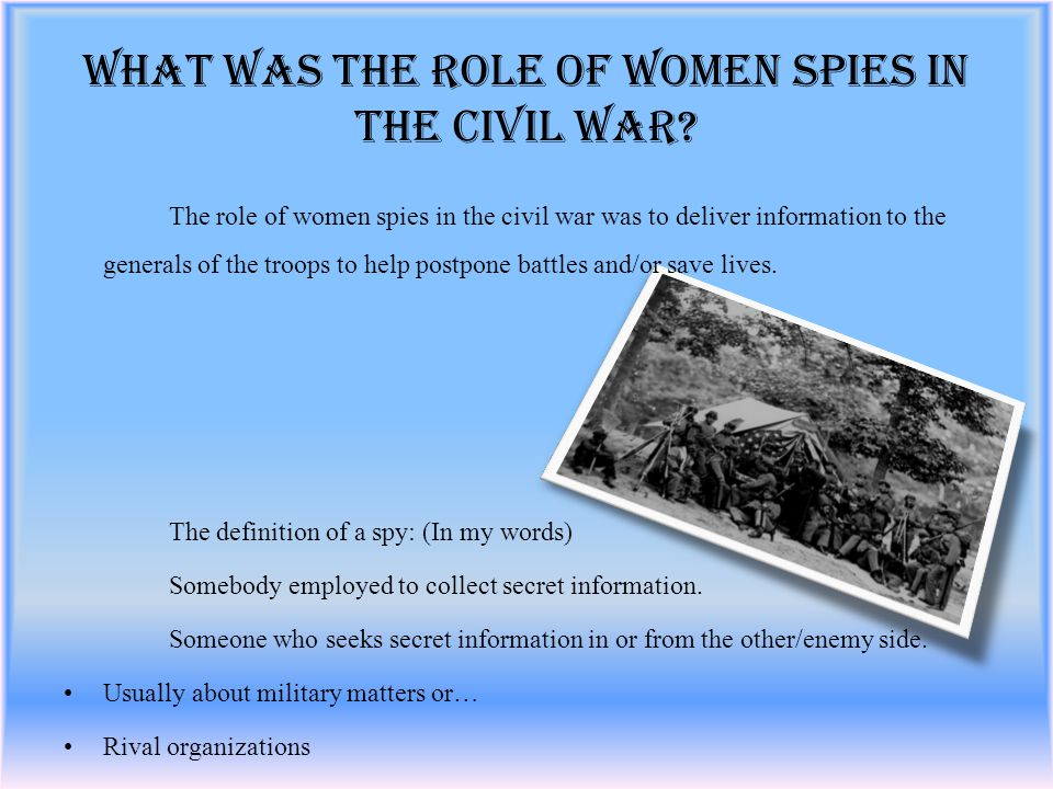 The role of women spies in the civil war was to deliver information to the generals of the troops to help postpone battles and/or save lives.