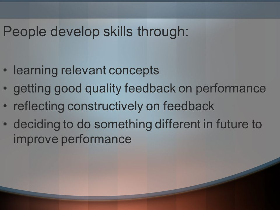 People develop skills through: learning relevant concepts getting good quality feedback on performance reflecting constructively on feedback deciding to do something different in future to improve performance