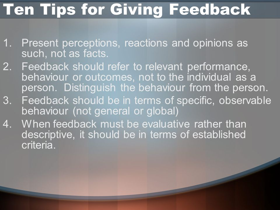 Ten Tips for Giving Feedback 1.Present perceptions, reactions and opinions as such, not as facts.