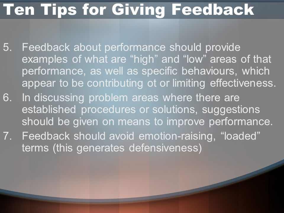 Ten Tips for Giving Feedback 5.Feedback about performance should provide examples of what are high and low areas of that performance, as well as specific behaviours, which appear to be contributing ot or limiting effectiveness.
