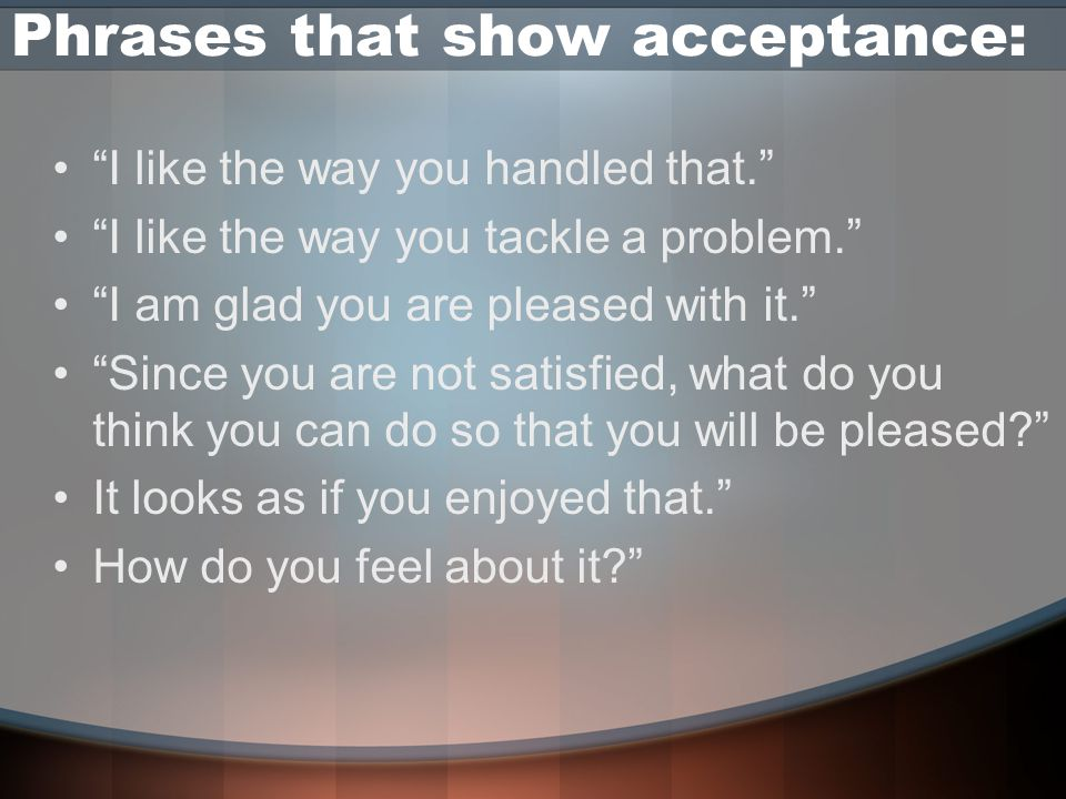 Phrases that show acceptance: I like the way you handled that. I like the way you tackle a problem. I am glad you are pleased with it. Since you are not satisfied, what do you think you can do so that you will be pleased? It looks as if you enjoyed that. How do you feel about it?