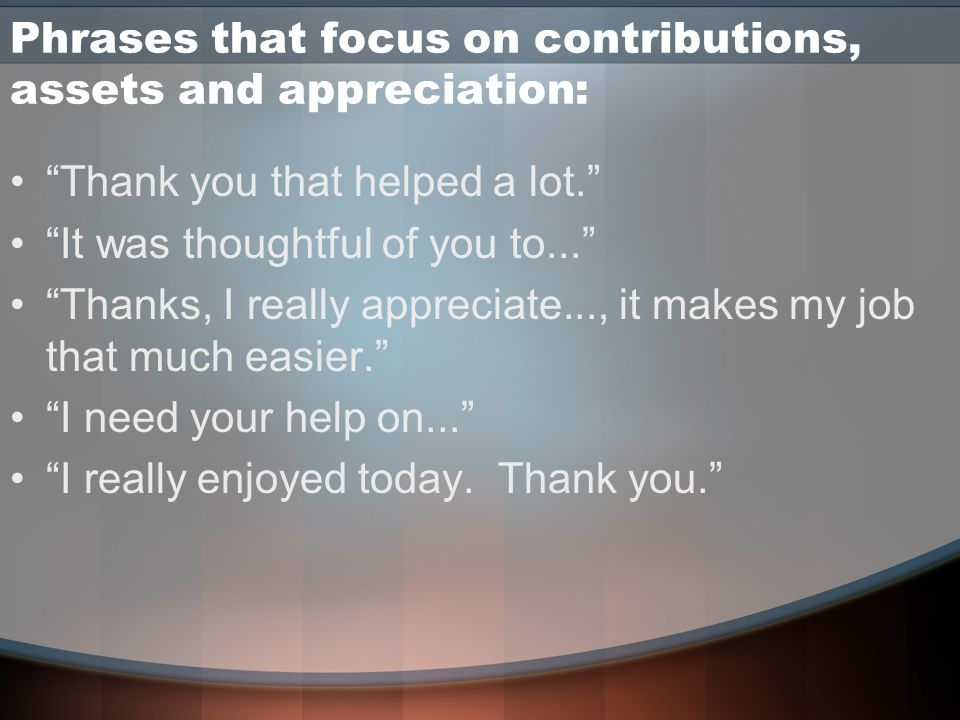 Phrases that focus on contributions, assets and appreciation: Thank you that helped a lot. It was thoughtful of you to... Thanks, I really appreciate..., it makes my job that much easier. I need your help on... I really enjoyed today.
