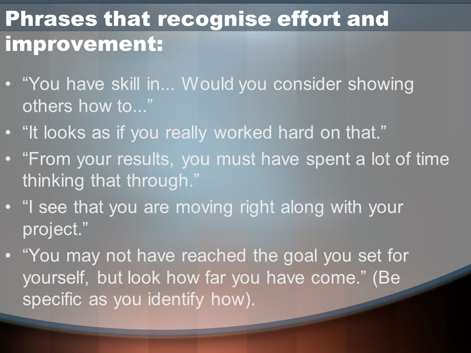 Phrases that recognise effort and improvement: You have skill in...