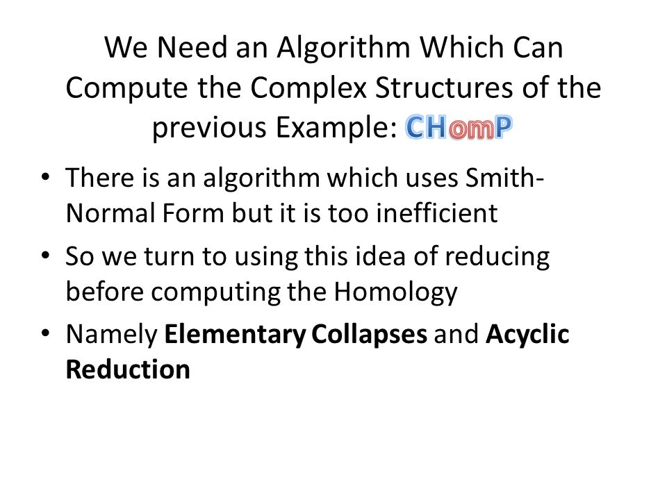 There is an algorithm which uses Smith- Normal Form but it is too inefficient So we turn to using this idea of reducing before computing the Homology