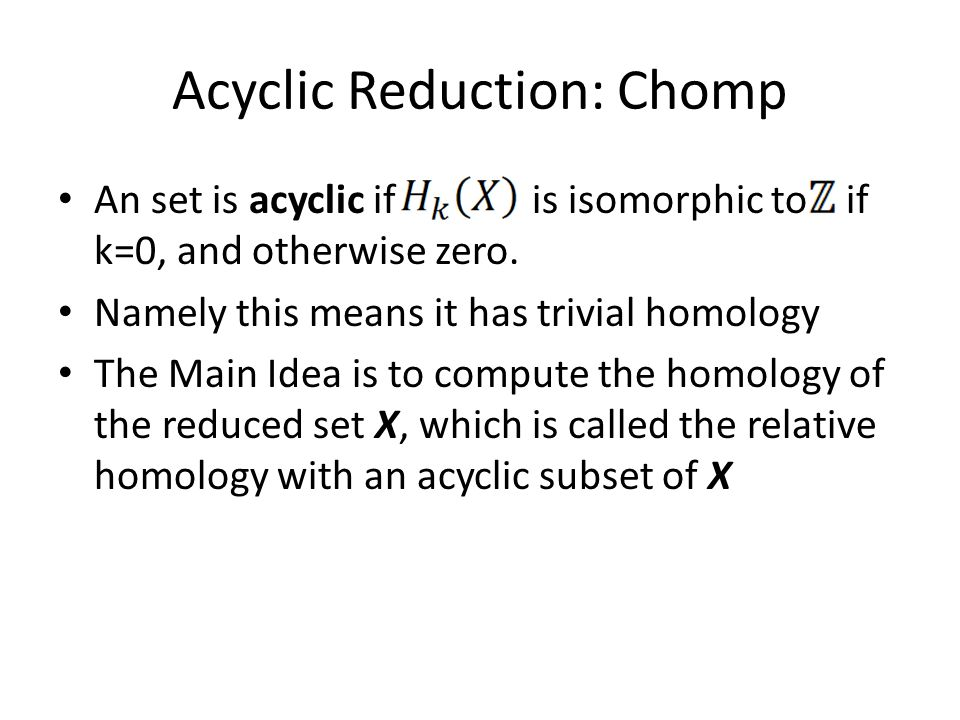 Acyclic Reduction: Chomp An set is acyclic if is isomorphic to if k=0, and otherwise zero.