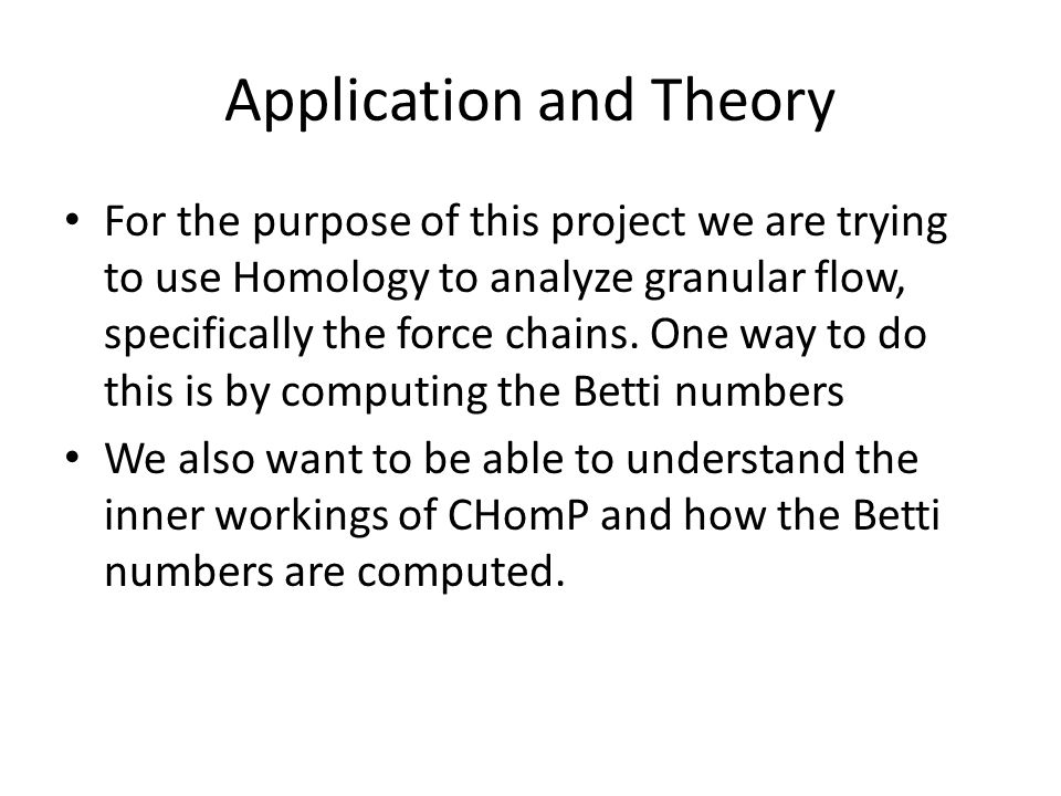 Application and Theory For the purpose of this project we are trying to use Homology to analyze granular flow, specifically the force chains.