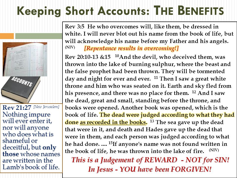 Keeping Short Accounts: T HE B ENEFITS Nothing impure will ever enter it, nor will anyone who does what is shameful or deceitful, but only those whose names are written in the Lamb s book of life.