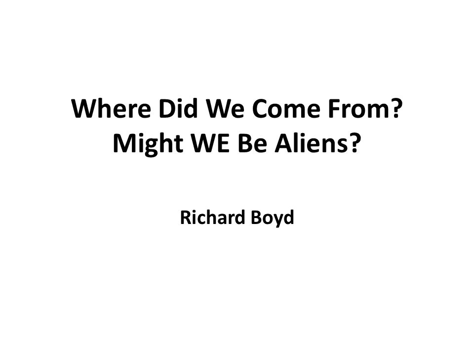Where Did We Come From Might WE Be Aliens Richard Boyd