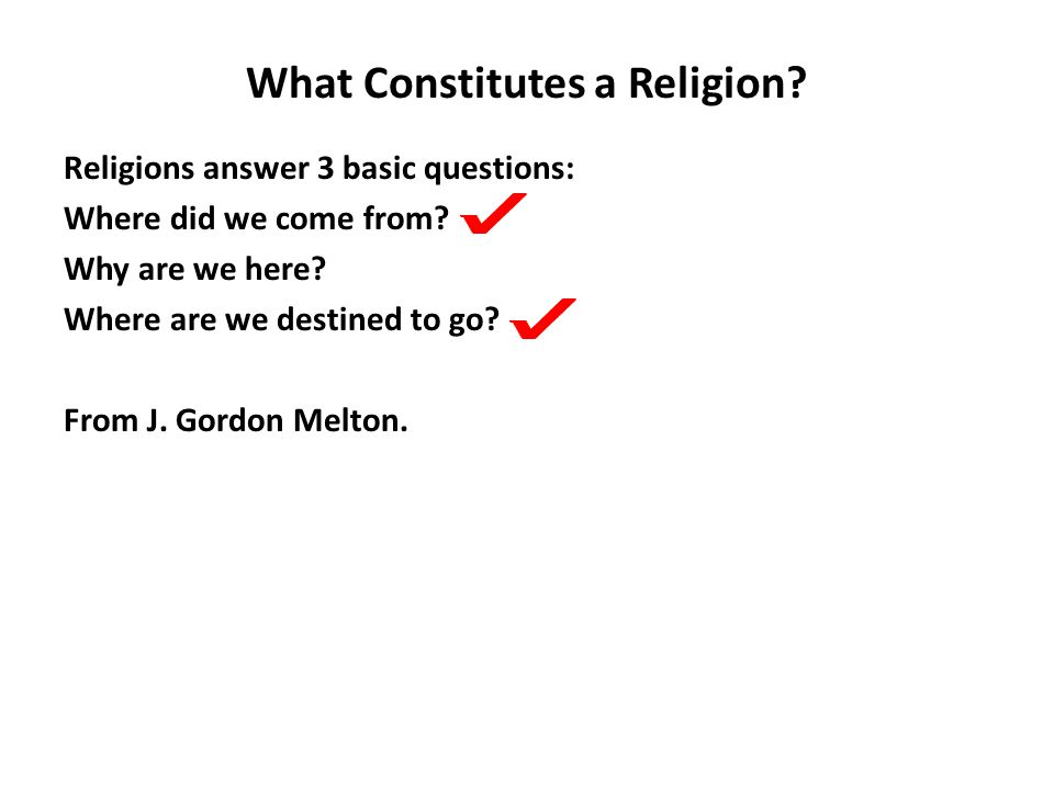 What Constitutes a Religion. Religions answer 3 basic questions: Where did we come from.