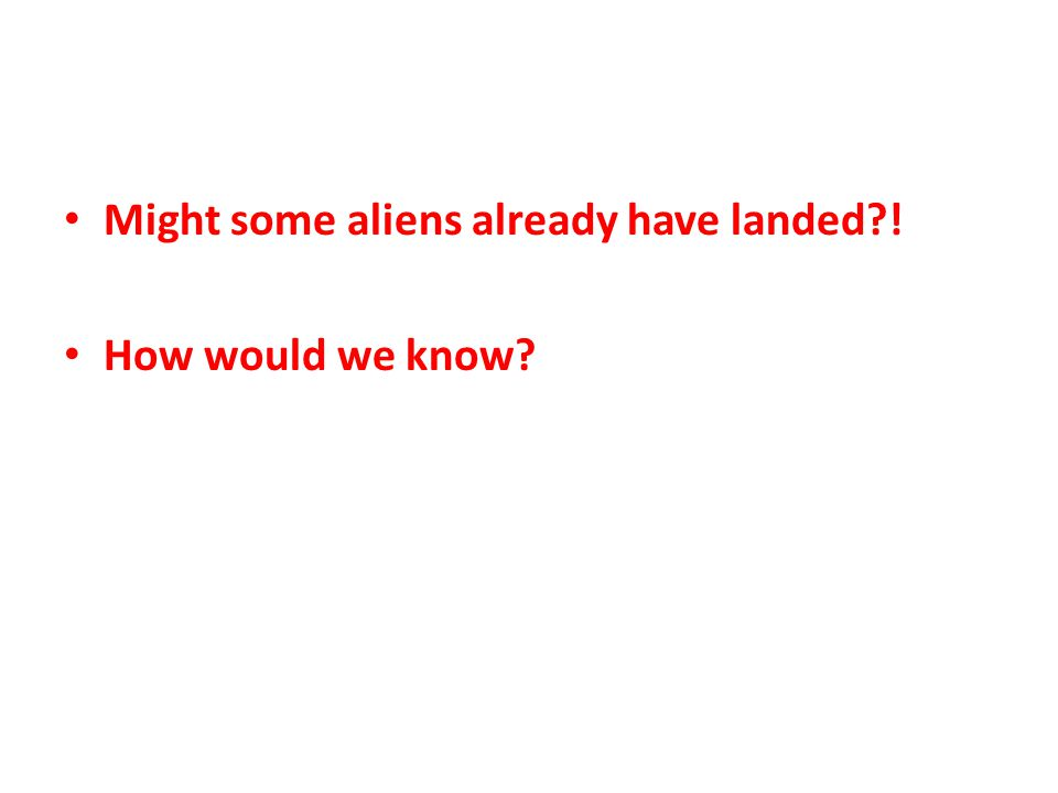 Might some aliens already have landed ! How would we know