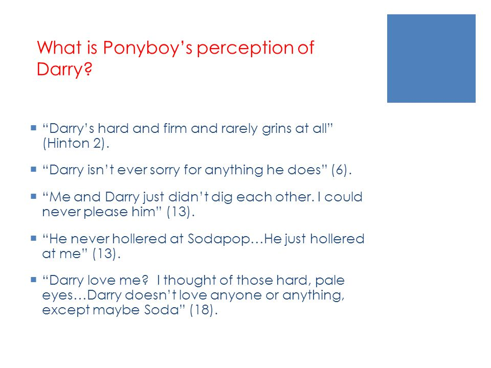 "What is Ponyboy's perception of Darry?  ""Darry's hard and firm and rarely grins at all"" (Hinton 2).  ""Darry isn't ever sorry for anything he does"" ("