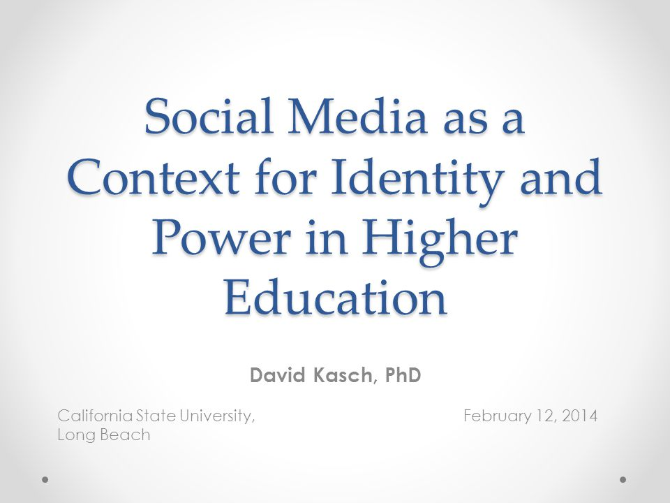 Social Media as a Context for Identity and Power in Higher Education David Kasch, PhD California State University, February 12, 2014 Long Beach