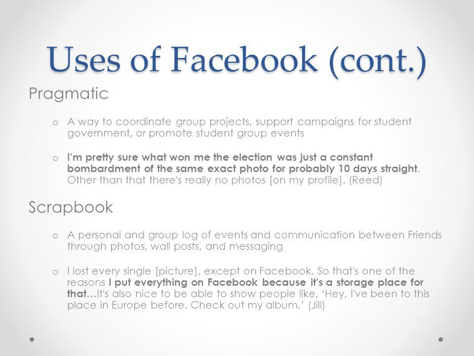 Uses of Facebook (cont.) Pragmatic o A way to coordinate group projects, support campaigns for student government, or promote student group events o I