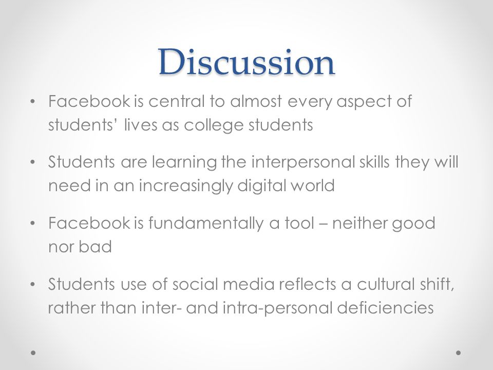 Discussion Facebook is central to almost every aspect of students' lives as college students Students are learning the interpersonal skills they will