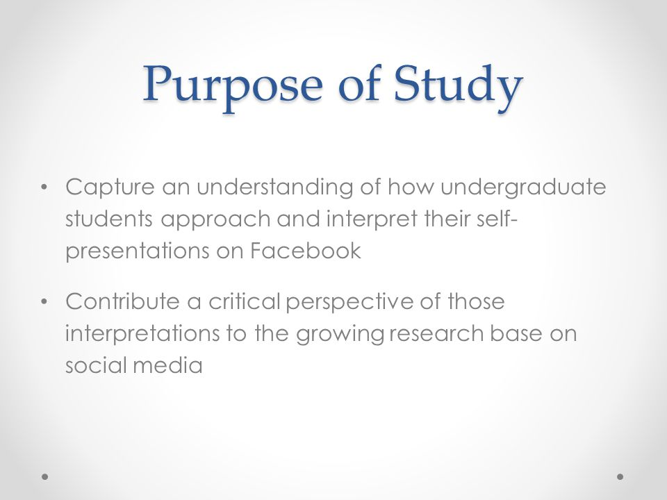 Purpose of Study Capture an understanding of how undergraduate students approach and interpret their self- presentations on Facebook Contribute a crit