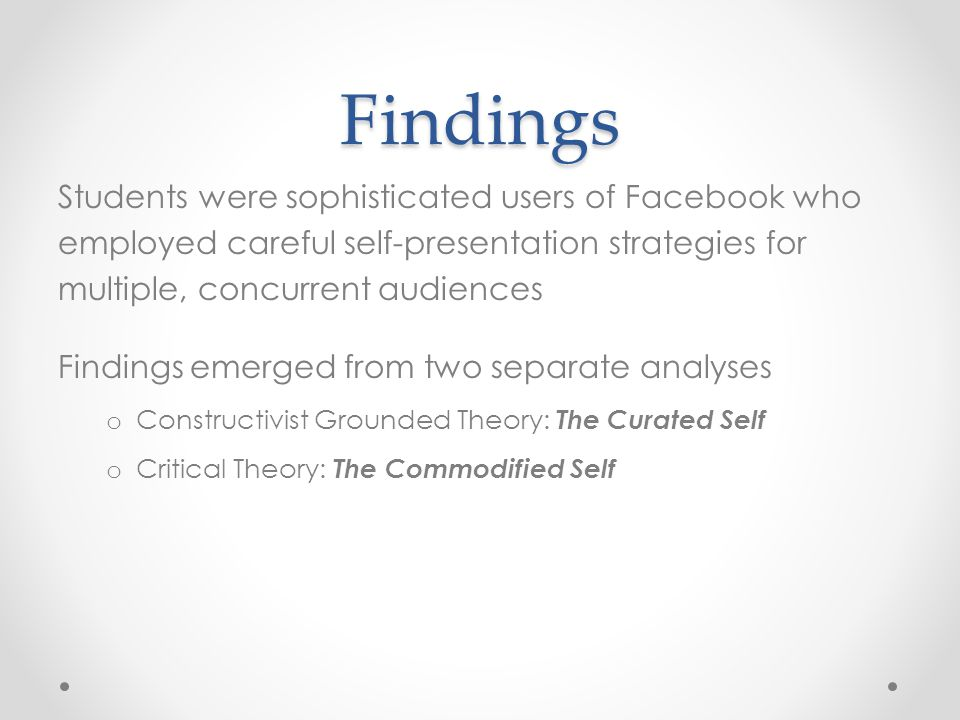 Findings Students were sophisticated users of Facebook who employed careful self-presentation strategies for multiple, concurrent audiences Findings e