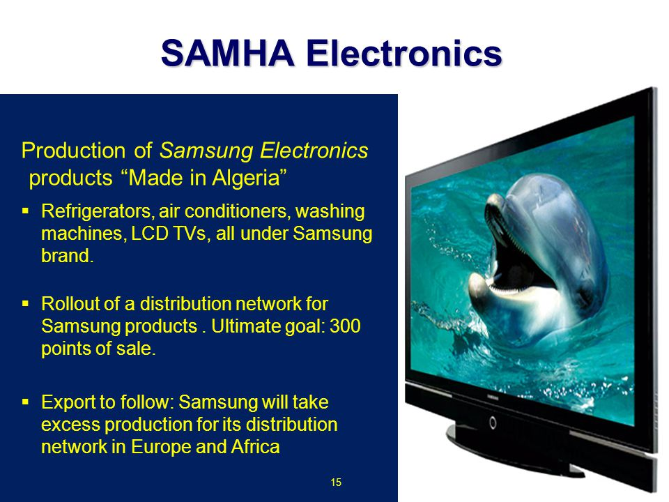 "Production of Samsung Electronics products ""Made in Algeria""  Refrigerators, air conditioners, washing machines, LCD TVs, all under Samsung brand. "