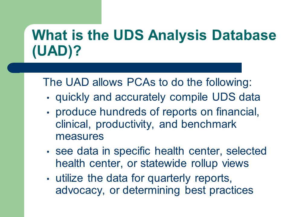 What is the UDS Analysis Database (UAD)? The UAD allows PCAs to do the following: quickly and accurately compile UDS data produce hundreds of reports
