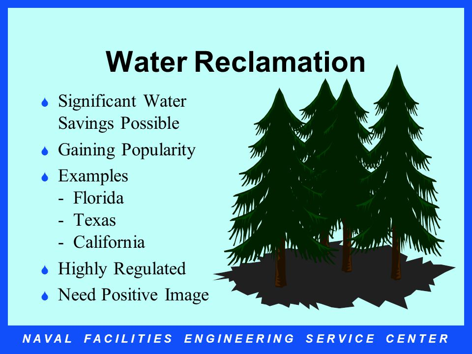 N A V A L F A C I L I T I E S E N G I N E E R I N G S E R V I C E C E N T E R Water Reclamation  Significant Water Savings Possible  Gaining Popularity  Examples - Florida - Texas - California  Highly Regulated  Need Positive Image