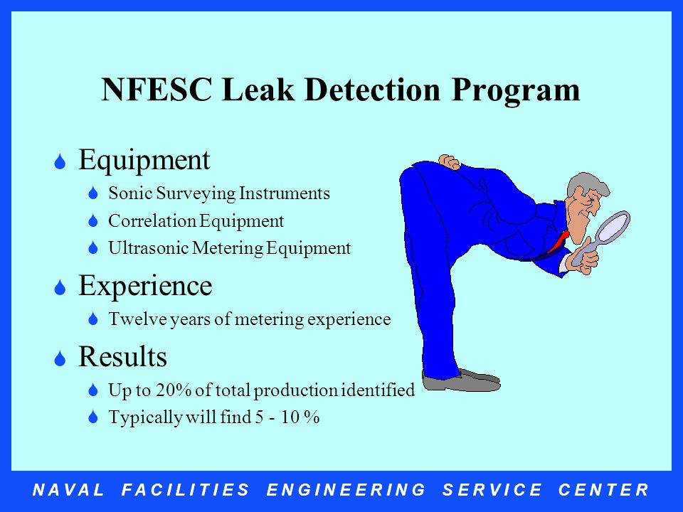 N A V A L F A C I L I T I E S E N G I N E E R I N G S E R V I C E C E N T E R NFESC Leak Detection Program  Equipment  Sonic Surveying Instruments  Correlation Equipment  Ultrasonic Metering Equipment  Experience  Twelve years of metering experience  Results  Up to 20% of total production identified  Typically will find 5 - 10 %