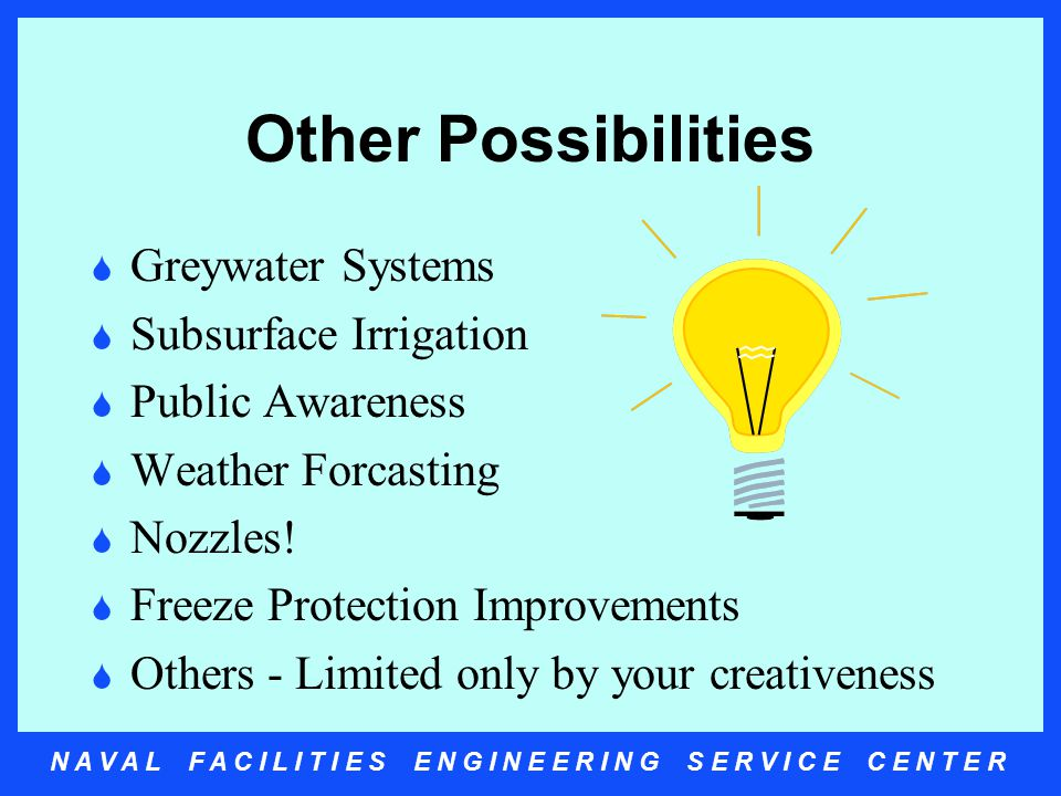 N A V A L F A C I L I T I E S E N G I N E E R I N G S E R V I C E C E N T E R Other Possibilities  Greywater Systems  Subsurface Irrigation  Public Awareness  Weather Forcasting  Nozzles.
