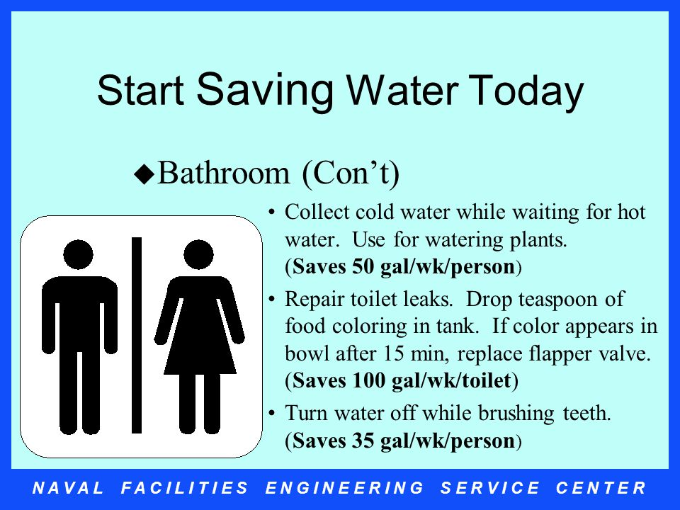 N A V A L F A C I L I T I E S E N G I N E E R I N G S E R V I C E C E N T E R Start Saving Water Today u Bathroom (Con't) Collect cold water while waiting for hot water.