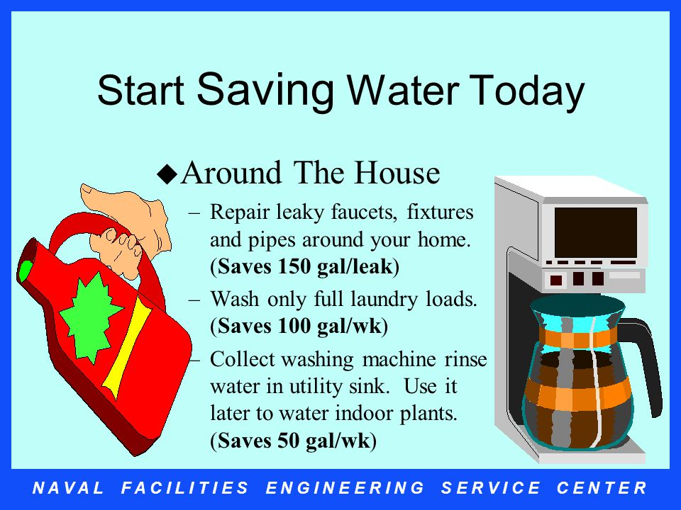 N A V A L F A C I L I T I E S E N G I N E E R I N G S E R V I C E C E N T E R Start Saving Water Today u Around The House –Repair leaky faucets, fixtures and pipes around your home.