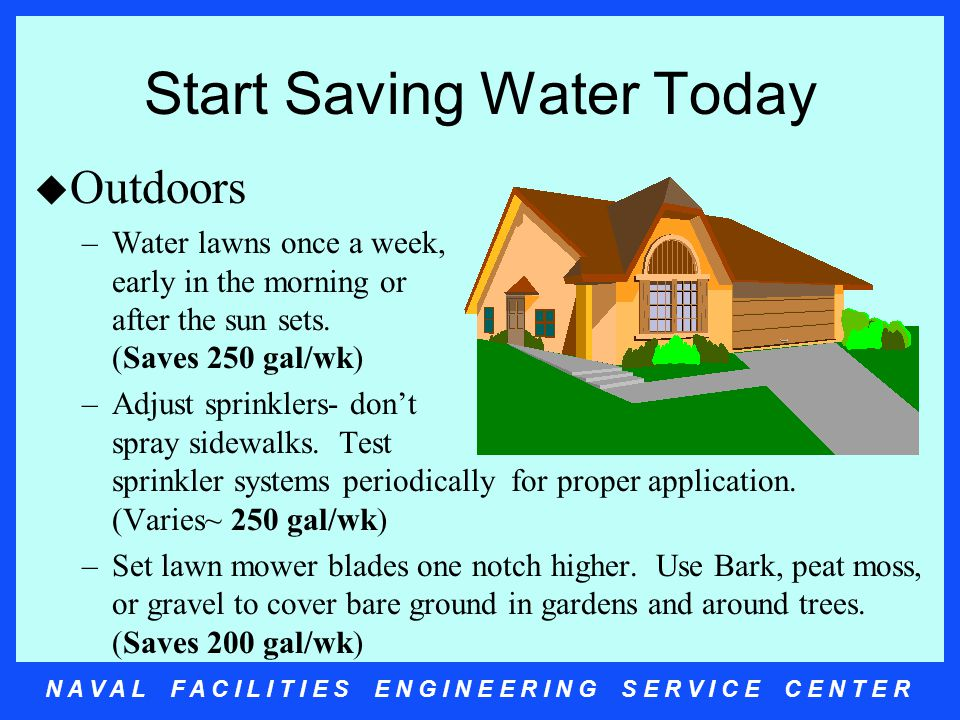 N A V A L F A C I L I T I E S E N G I N E E R I N G S E R V I C E C E N T E R Start Saving Water Today u Outdoors –Water lawns once a week, early in the morning or after the sun sets.