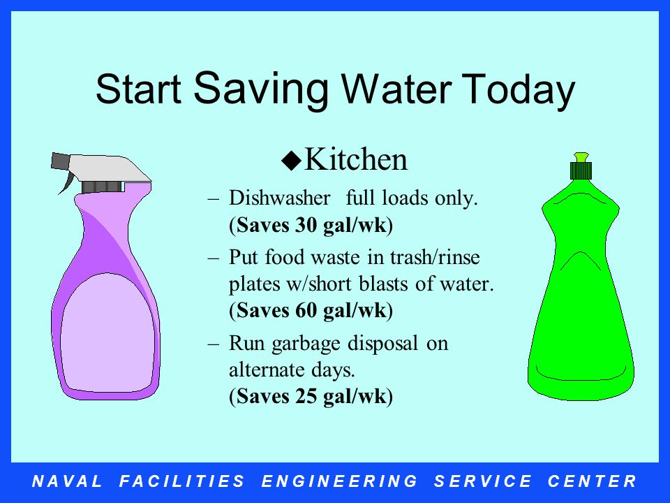 N A V A L F A C I L I T I E S E N G I N E E R I N G S E R V I C E C E N T E R Start Saving Water Today u Kitchen –Dishwasher full loads only.