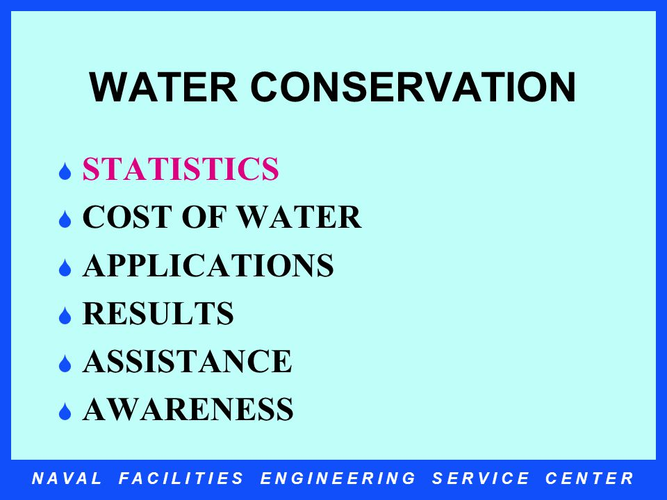 N A V A L F A C I L I T I E S E N G I N E E R I N G S E R V I C E C E N T E R WATER CONSERVATION  STATISTICS  COST OF WATER  APPLICATIONS  RESULTS  ASSISTANCE  AWARENESS