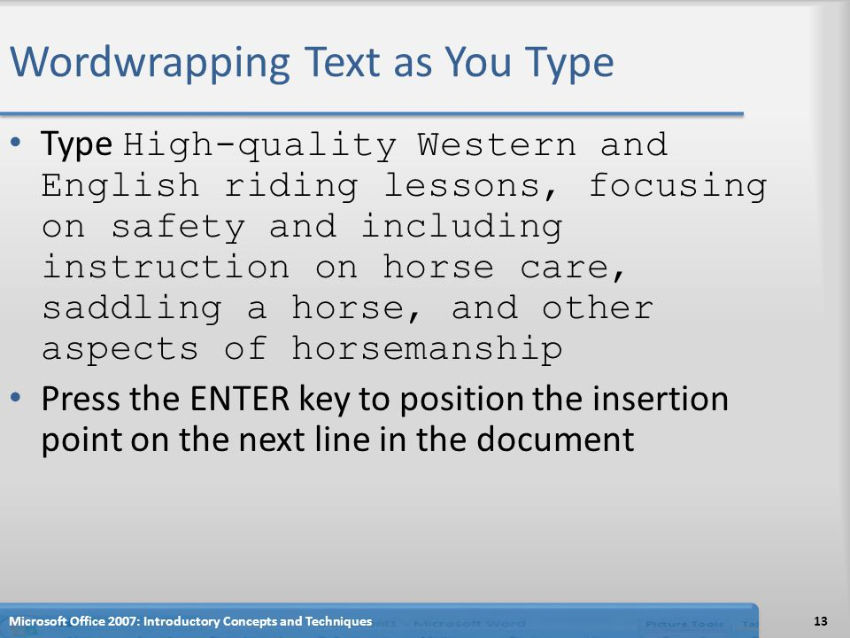 Wordwrapping Text as You Type Type High-quality Western and English riding lessons, focusing on safety and including instruction on horse care, saddling a horse, and other aspects of horsemanship Press the ENTER key to position the insertion point on the next line in the document Microsoft Office 2007: Introductory Concepts and Techniques13