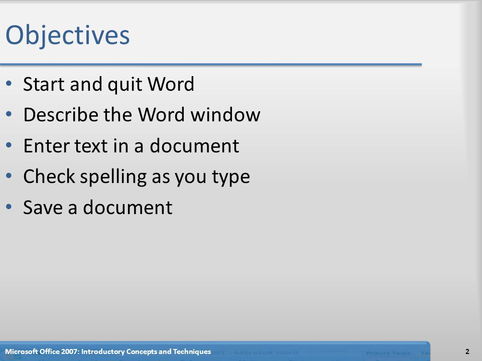 Objectives Start and quit Word Describe the Word window Enter text in a document Check spelling as you type Save a document Microsoft Office 2007: Introductory Concepts and Techniques2