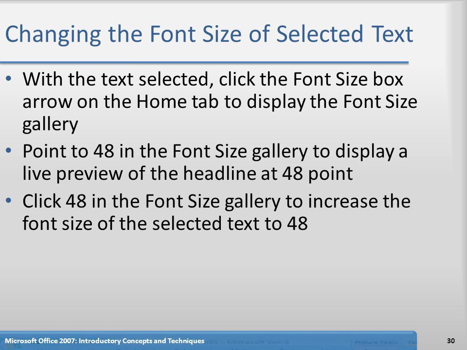 Changing the Font Size of Selected Text With the text selected, click the Font Size box arrow on the Home tab to display the Font Size gallery Point to 48 in the Font Size gallery to display a live preview of the headline at 48 point Click 48 in the Font Size gallery to increase the font size of the selected text to 48 Microsoft Office 2007: Introductory Concepts and Techniques30