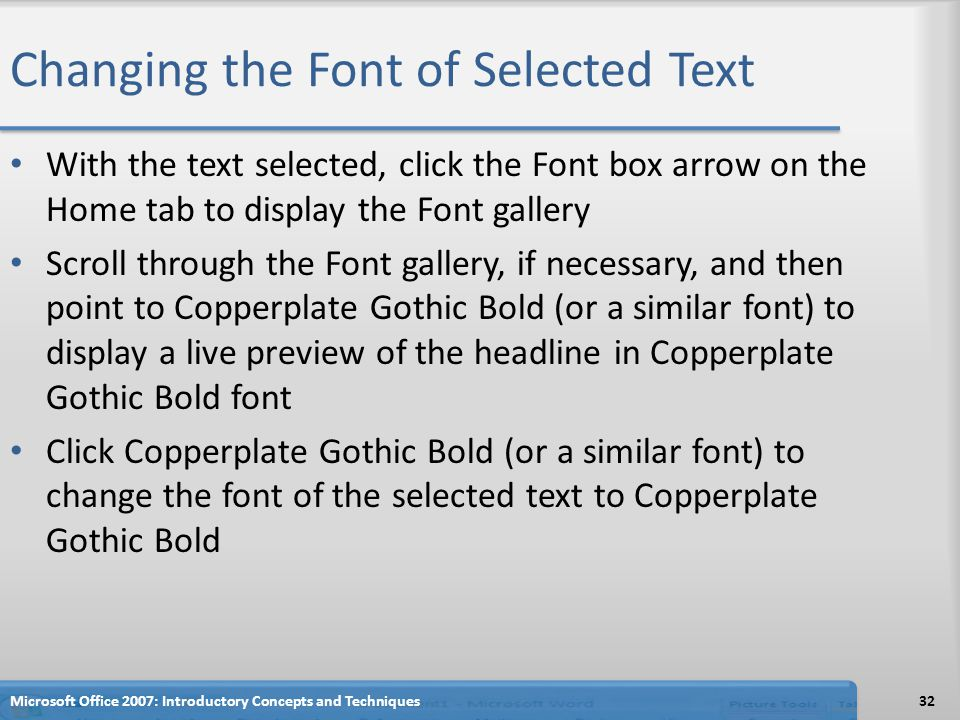 Changing the Font of Selected Text With the text selected, click the Font box arrow on the Home tab to display the Font gallery Scroll through the Font gallery, if necessary, and then point to Copperplate Gothic Bold (or a similar font) to display a live preview of the headline in Copperplate Gothic Bold font Click Copperplate Gothic Bold (or a similar font) to change the font of the selected text to Copperplate Gothic Bold Microsoft Office 2007: Introductory Concepts and Techniques32