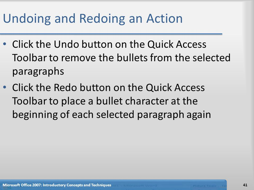 Undoing and Redoing an Action Click the Undo button on the Quick Access Toolbar to remove the bullets from the selected paragraphs Click the Redo button on the Quick Access Toolbar to place a bullet character at the beginning of each selected paragraph again Microsoft Office 2007: Introductory Concepts and Techniques41