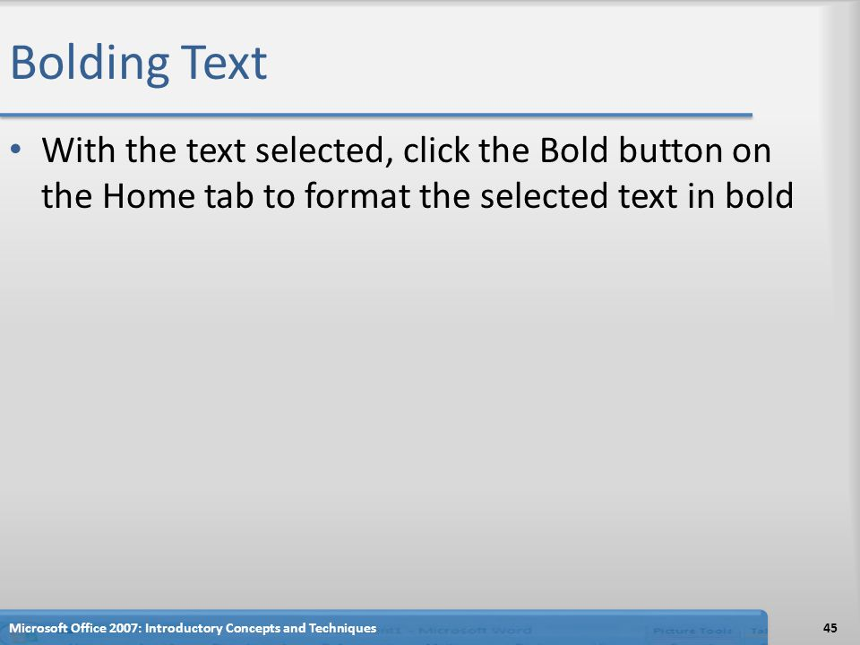 Bolding Text With the text selected, click the Bold button on the Home tab to format the selected text in bold Microsoft Office 2007: Introductory Concepts and Techniques45