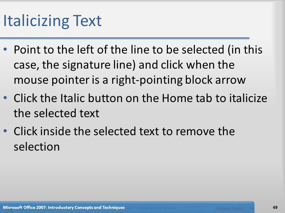 Italicizing Text Point to the left of the line to be selected (in this case, the signature line) and click when the mouse pointer is a right-pointing block arrow Click the Italic button on the Home tab to italicize the selected text Click inside the selected text to remove the selection Microsoft Office 2007: Introductory Concepts and Techniques49