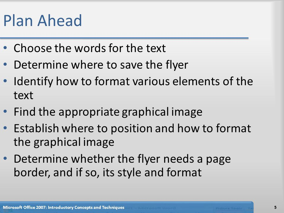 Plan Ahead Choose the words for the text Determine where to save the flyer Identify how to format various elements of the text Find the appropriate graphical image Establish where to position and how to format the graphical image Determine whether the flyer needs a page border, and if so, its style and format Microsoft Office 2007: Introductory Concepts and Techniques5
