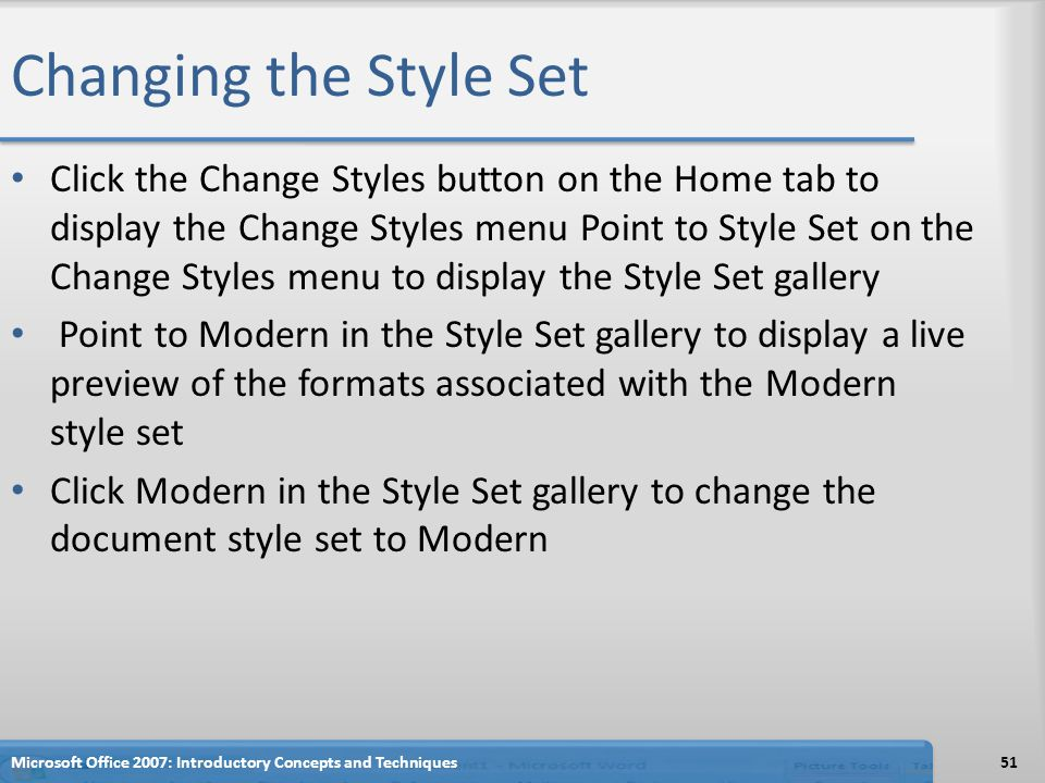 Changing the Style Set Click the Change Styles button on the Home tab to display the Change Styles menu Point to Style Set on the Change Styles menu to display the Style Set gallery Point to Modern in the Style Set gallery to display a live preview of the formats associated with the Modern style set Click Modern in the Style Set gallery to change the document style set to Modern Microsoft Office 2007: Introductory Concepts and Techniques51
