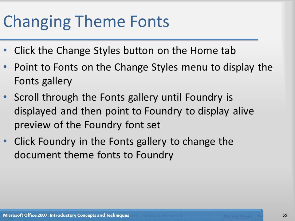 Changing Theme Fonts Click the Change Styles button on the Home tab Point to Fonts on the Change Styles menu to display the Fonts gallery Scroll through the Fonts gallery until Foundry is displayed and then point to Foundry to display alive preview of the Foundry font set Click Foundry in the Fonts gallery to change the document theme fonts to Foundry Microsoft Office 2007: Introductory Concepts and Techniques55