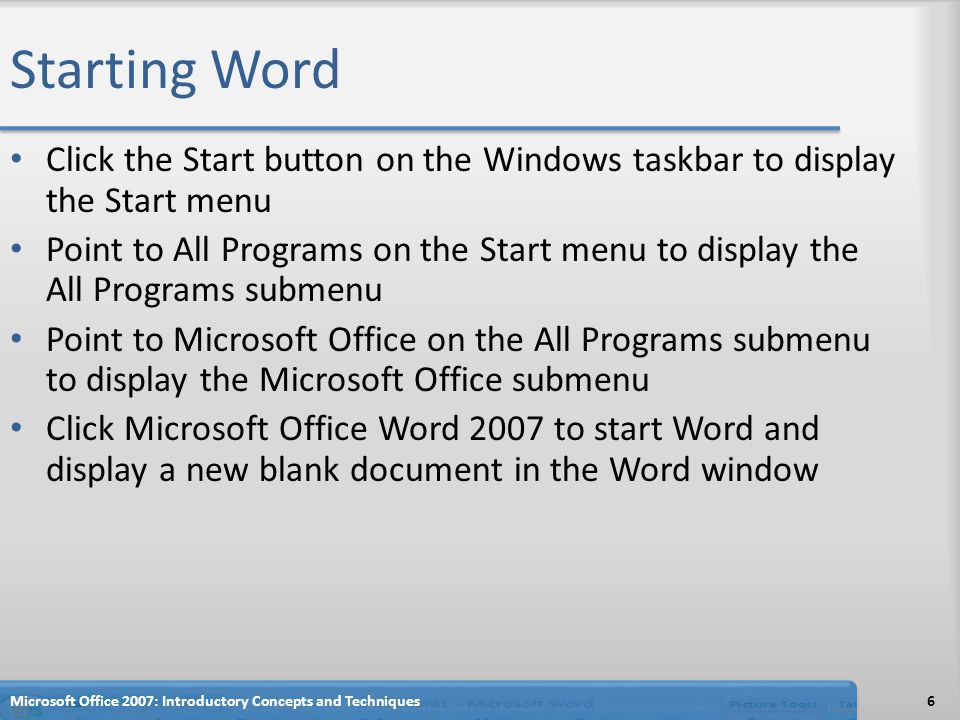 Starting Word Click the Start button on the Windows taskbar to display the Start menu Point to All Programs on the Start menu to display the All Programs submenu Point to Microsoft Office on the All Programs submenu to display the Microsoft Office submenu Click Microsoft Office Word 2007 to start Word and display a new blank document in the Word window Microsoft Office 2007: Introductory Concepts and Techniques6