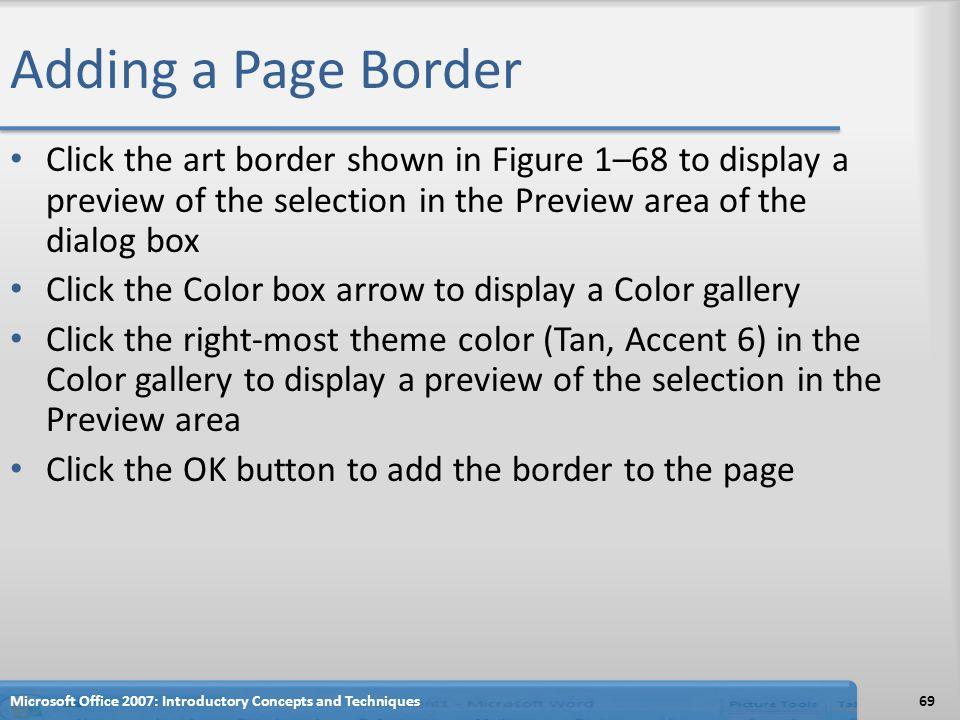 Adding a Page Border Click the art border shown in Figure 1–68 to display a preview of the selection in the Preview area of the dialog box Click the Color box arrow to display a Color gallery Click the right-most theme color (Tan, Accent 6) in the Color gallery to display a preview of the selection in the Preview area Click the OK button to add the border to the page Microsoft Office 2007: Introductory Concepts and Techniques69
