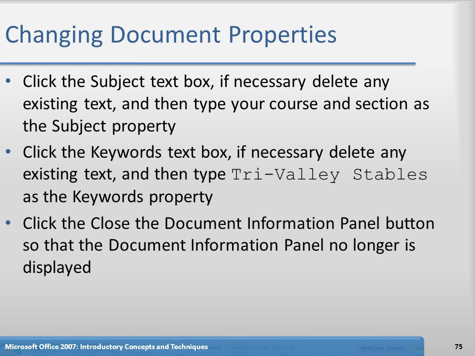 Changing Document Properties Click the Subject text box, if necessary delete any existing text, and then type your course and section as the Subject property Click the Keywords text box, if necessary delete any existing text, and then type Tri-Valley Stables as the Keywords property Click the Close the Document Information Panel button so that the Document Information Panel no longer is displayed Microsoft Office 2007: Introductory Concepts and Techniques75