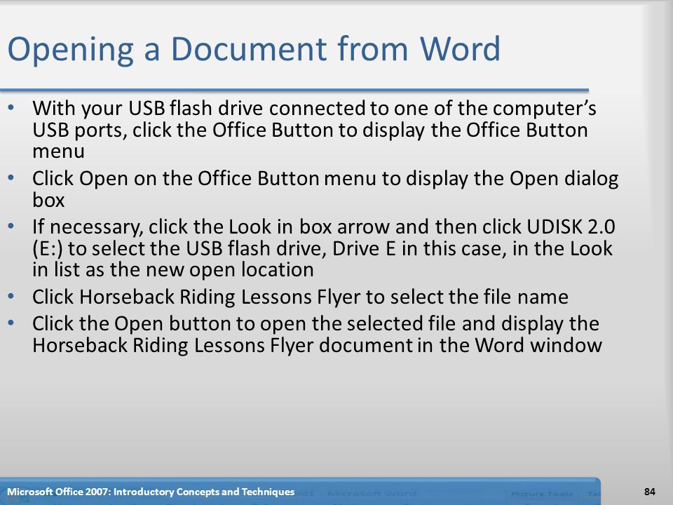 Opening a Document from Word With your USB flash drive connected to one of the computer's USB ports, click the Office Button to display the Office Button menu Click Open on the Office Button menu to display the Open dialog box If necessary, click the Look in box arrow and then click UDISK 2.0 (E:) to select the USB flash drive, Drive E in this case, in the Look in list as the new open location Click Horseback Riding Lessons Flyer to select the file name Click the Open button to open the selected file and display the Horseback Riding Lessons Flyer document in the Word window Microsoft Office 2007: Introductory Concepts and Techniques84