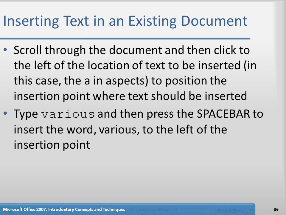 Inserting Text in an Existing Document Scroll through the document and then click to the left of the location of text to be inserted (in this case, the a in aspects) to position the insertion point where text should be inserted Type various and then press the SPACEBAR to insert the word, various, to the left of the insertion point Microsoft Office 2007: Introductory Concepts and Techniques86