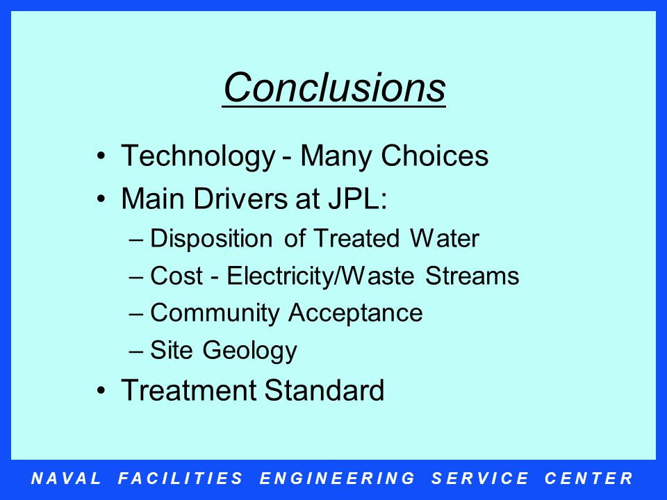 N A V A L F A C I L I T I E S E N G I N E E R I N G S E R V I C E C E N T E R Conclusions Technology - Many Choices Main Drivers at JPL: –Disposition of Treated Water –Cost - Electricity/Waste Streams –Community Acceptance –Site Geology Treatment Standard