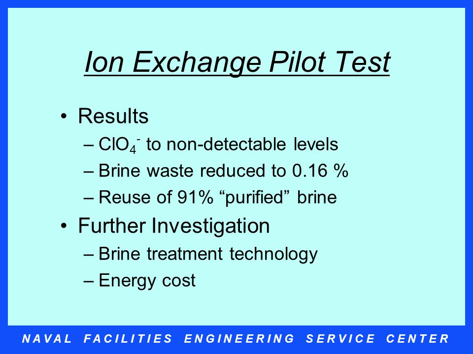 N A V A L F A C I L I T I E S E N G I N E E R I N G S E R V I C E C E N T E R Ion Exchange Pilot Test Results –ClO 4 - to non-detectable levels –Brine waste reduced to 0.16 % –Reuse of 91% purified brine Further Investigation –Brine treatment technology –Energy cost