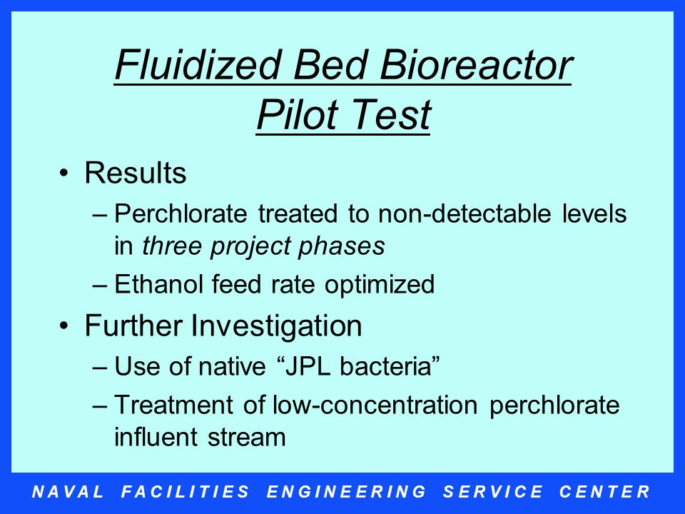 N A V A L F A C I L I T I E S E N G I N E E R I N G S E R V I C E C E N T E R Packed Bed Reactor Pilot Test Foster Wheeler/Arcadis March 2001 - present Three Packed Bed Bioreactors Objectives –Treat perchlorate to non-detectable levels –Find optimal organism/food combination –Optimize bed packing material –Treat low-concentrations of perchlorate