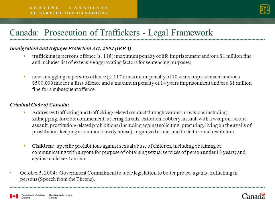 S E R V I N G C A N A D I A N S A U S E R V I C E D E S C A N A D I E N S Canada: Prosecution of Traffickers - Legal Framework Immigration and Refugee Protection Act, 2002 (IRPA) trafficking in persons offence (s.