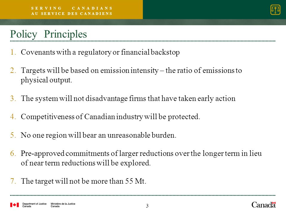 S E R V I N G C A N A D I A N S A U S E R V I C E D E S C A N A D I E N S Policy Principles 1.Covenants with a regulatory or financial backstop 2.Targets will be based on emission intensity – the ratio of emissions to physical output.